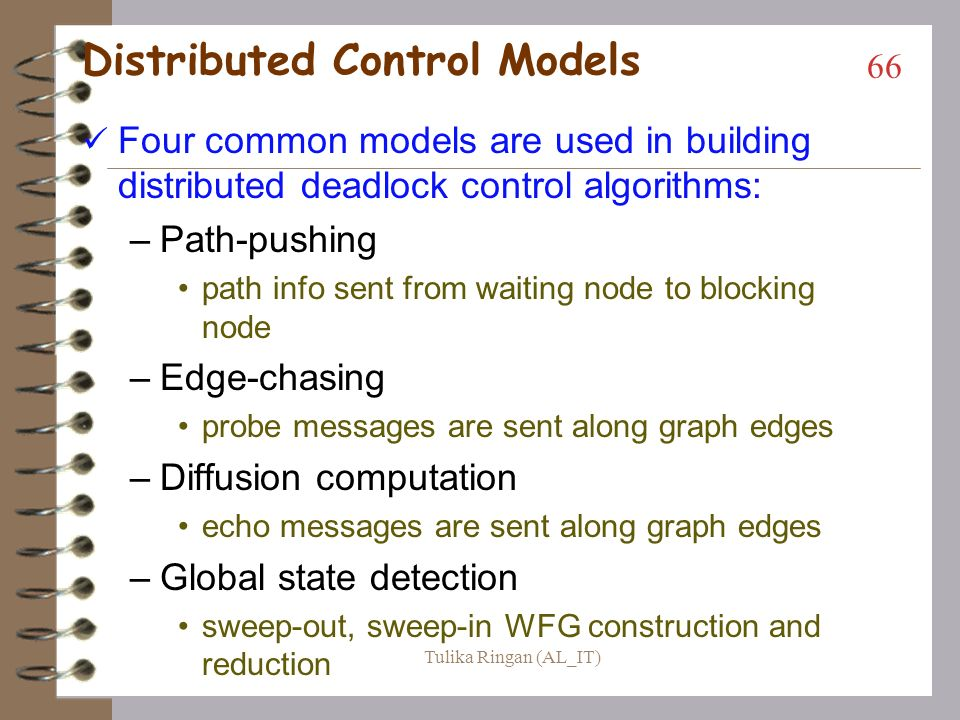 Distributed Control Each node has the same responsibility for, and will expend the same amount of effort in detecting deadlock –The WFG becomes an abstraction, with any single node knowing just some small part of it –Generally detection is launched from a site when some thread at that site has been waiting for a long time in a resource request message 65 Tulika Ringan (AL_IT)