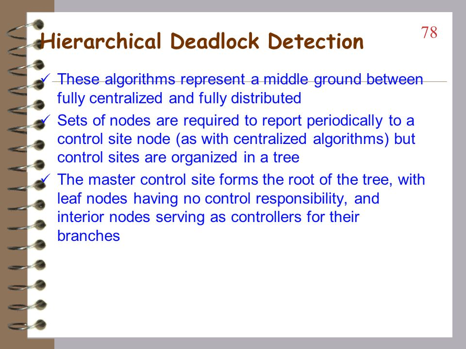 Global State Detection (the P-out-of-Q request model) The Kshemkalyani-Singhal algorithm is demonstrated in the text An initiator computation snapshots the system by sending FLOOD messages along all its outbound edges in an outward sweep A computation receiving a FLOOD message either returns an ECHO message (if it has no dependencies itself), or propagates the FLOOD message to it dependencies An echo message is analogous to dropping a request edge in a resource allocation graph (RAG) As ECHOs arrive in response to FLOODs the region of the WFG the initiator is involved with becomes reduced If a dependency does not return an ECHO by termination, such a node represents part (or all) of a deadlock with the initiator Termination is achieved by summing weighted ECHO and SHORT messages (returning initial FLOOD weights) 77