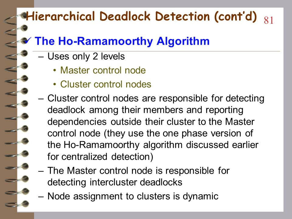 Hierarchical Deadlock Detection The Menasce-Muntz Algorithm –Leaf controllers allocate resources –Branch controllers are responsible for the finding deadlock among the resources that their children span in the tree –Network congestion can be managed –Node failure is less critical than in fully centralized –Detection can be done many ways: Continuous allocation reporting Periodic allocation reporting 80