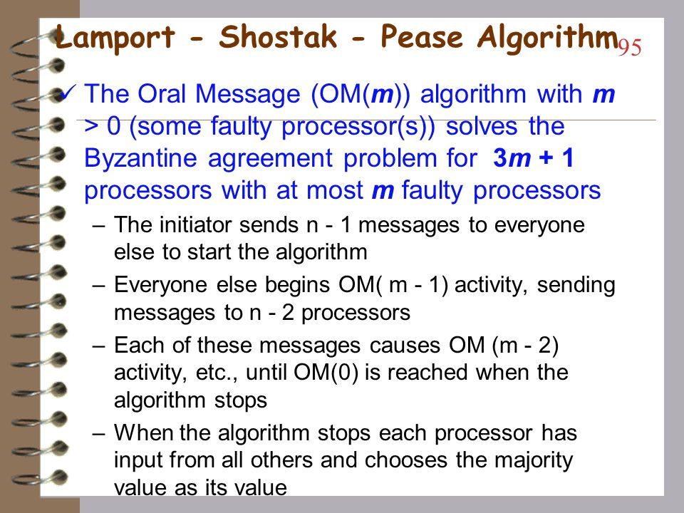 The Byzantine Agreement problem The upper bound on number of faulty processors: –It is impossible to reach a consensus (in a fully connected network) if the number of faulty processors m exceeds ( n - 1) / 3 (from Pease et al) –Lamport et al were the first to provide a protocol to reach Byzantine agreement which requires m + 1 rounds of message exchanges –Fischer et al showed that m + 1 rounds is the lower bound to reach agreement in a fully connected network where only processors are faulty –Thus, in a three processor system with one faulty processor, agreement cannot be reached 94 Tulika Ringan (AL_IT)
