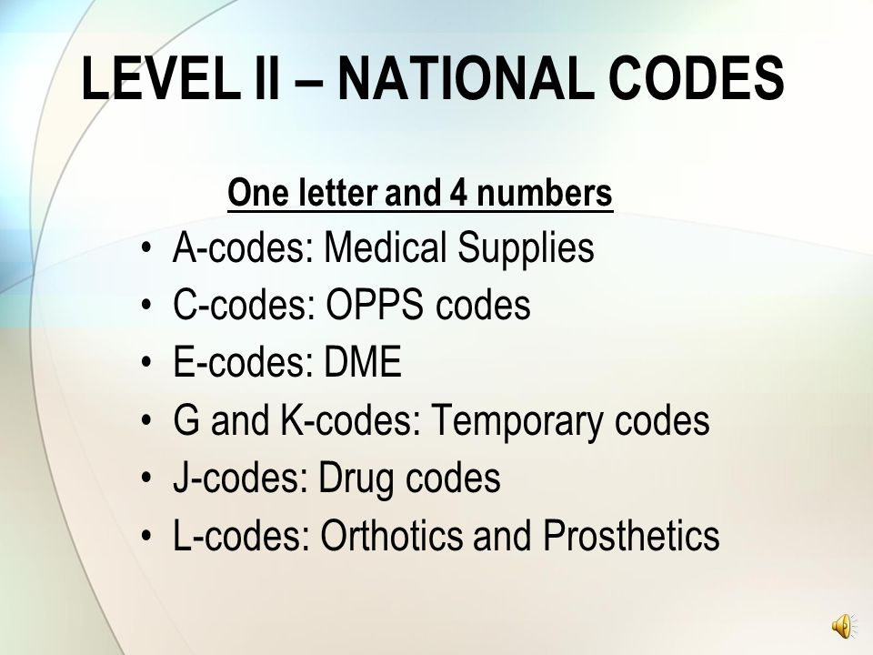 LEVEL II – HCPCS CODES Alpha-numeric coding system for healthcare providers and medical suppliers to report certain drugs, medical supplies and DME. M