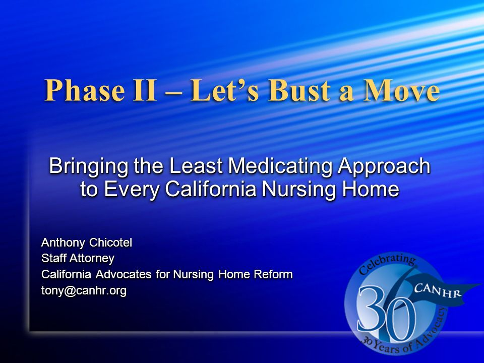 Phase II – Lets Bust a Move Bringing the Least Medicating Approach to Every California Nursing Home Anthony Chicotel Staff Attorney California Advocates for Nursing Home Reform tony@canhr.org Bringing the Least Medicating Approach to Every California Nursing Home Anthony Chicotel Staff Attorney California Advocates for Nursing Home Reform tony@canhr.org