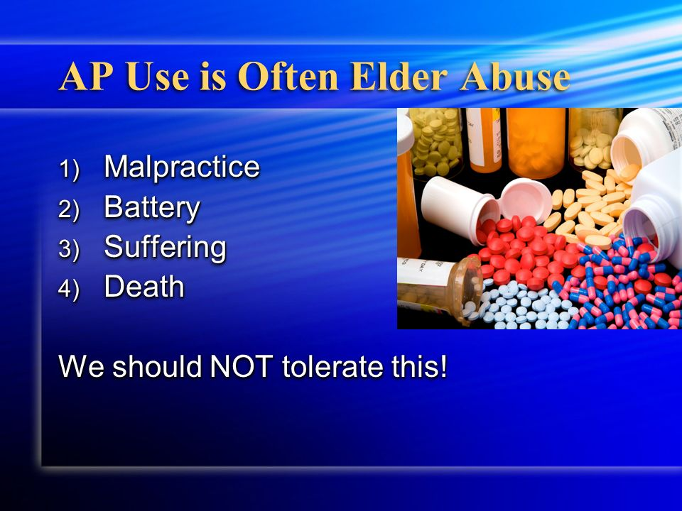AP Use is Often Elder Abuse 1) Malpractice 2) Battery 3) Suffering 4) Death We should NOT tolerate this! 1) Malpractice 2) Battery 3) Suffering 4) Dea