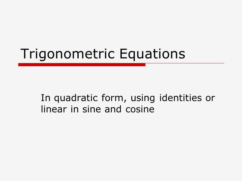 Trigonometric Equations In quadratic form, using identities or linear in sine and cosine