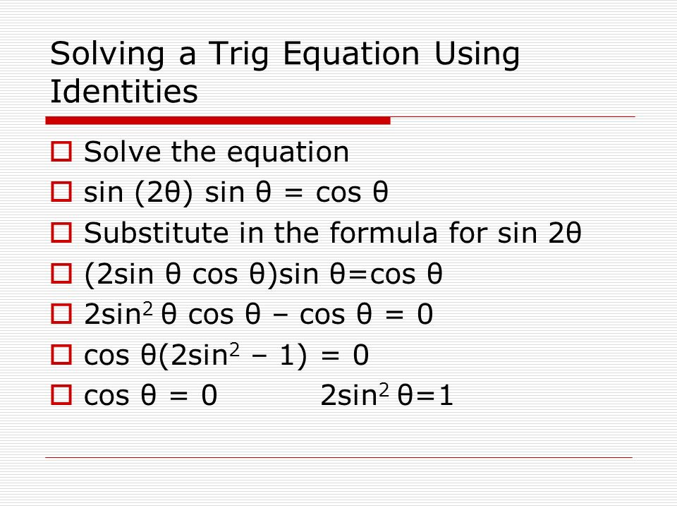 Solving a Trig Equation Using Identities Solve the equation sin (2θ) sin θ = cos θ Substitute in the formula for sin 2θ (2sin θ cos θ)sin θ=cos θ 2sin