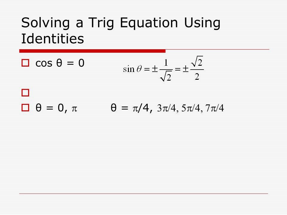 Solving a Trig Equation Using Identities cos θ = 0 θ = 0, θ = /4,