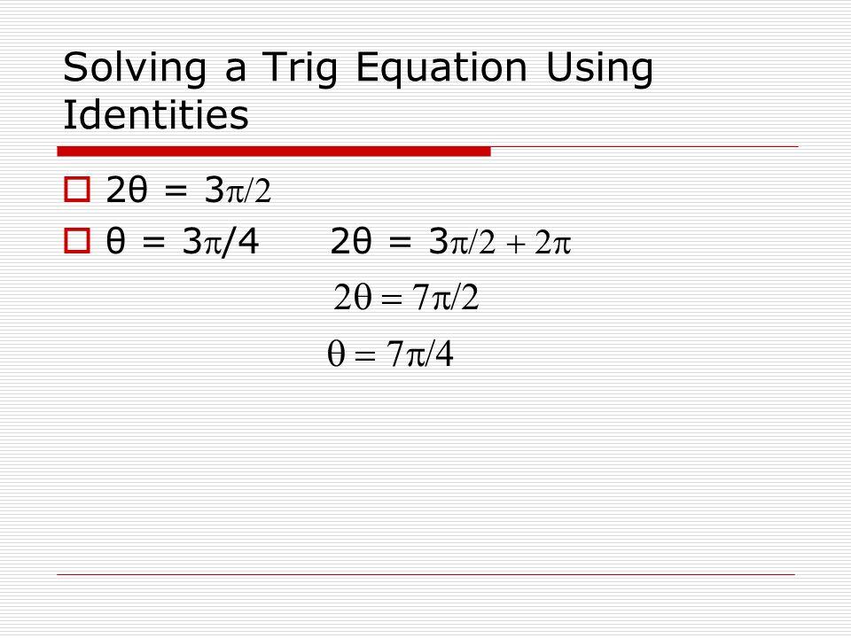 Solving a Trig Equation Using Identities 2θ = 3 θ = 3/4 2θ = 3