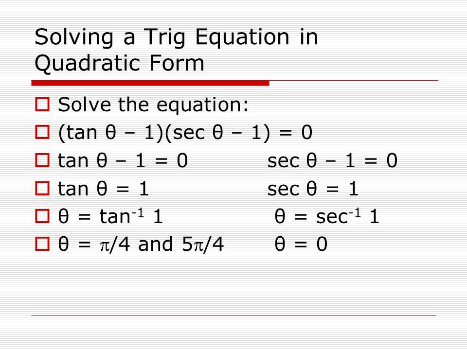 Solving a Trig Equation in Quadratic Form Solve the equation: (tan θ – 1)(sec θ – 1) = 0 tan θ – 1 = 0sec θ – 1 = 0 tan θ = 1sec θ = 1 θ = tan -1 1 θ