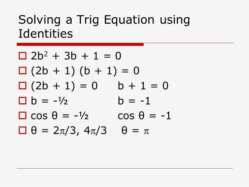 Solving a Trig Equation using Identities 2b 2 + 3b + 1 = 0 (2b + 1) (b + 1) = 0 (2b + 1) = 0b + 1 = 0 b = -½b = -1 cos θ = -½cos θ = -1 θ = 2/3, 4/3 θ