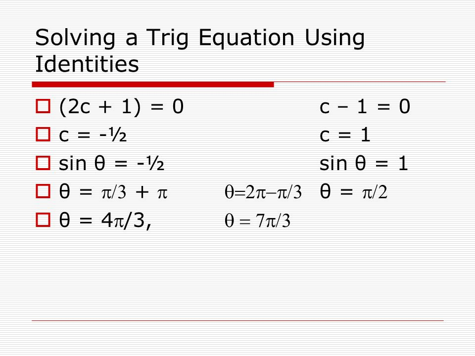 Solving a Trig Equation Using Identities Solve the equation sin (2θ) sin θ = cos θ Substitute in the formula for sin 2θ (2sin θ cos θ)sin θ=cos θ 2sin 2 θ cos θ – cos θ = 0 cos θ(2sin 2 – 1) = 0 cos θ = 02sin 2 θ=1