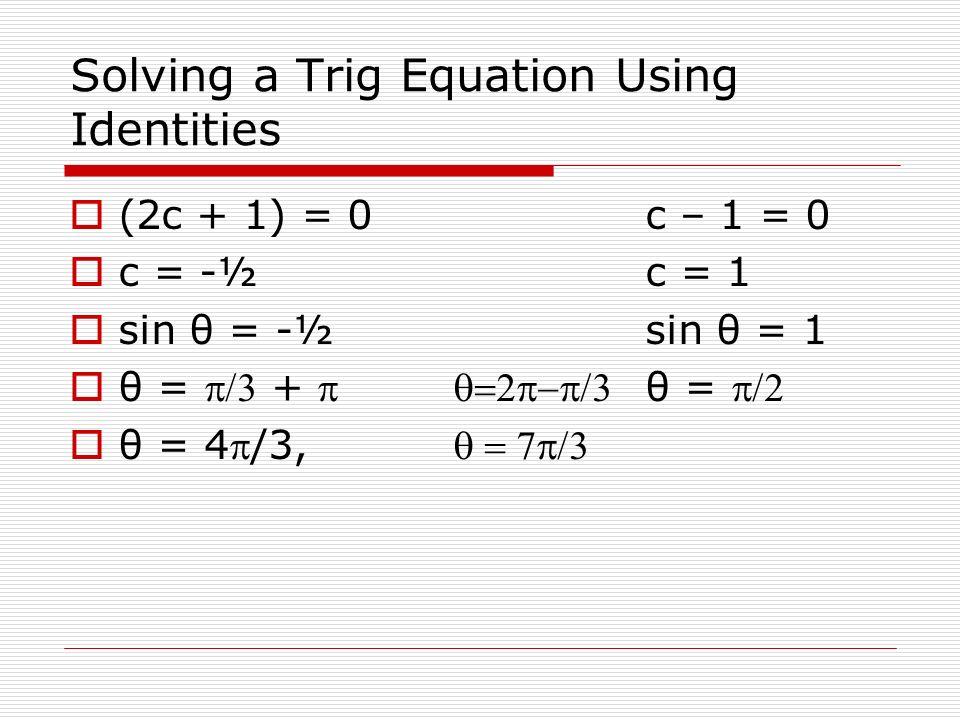 Solving a Trig Equation Using Identities (2c + 1) = 0c – 1 = 0 c = -½c = 1 sin θ = -½sin θ = 1 θ = + θ = θ = 4/3,