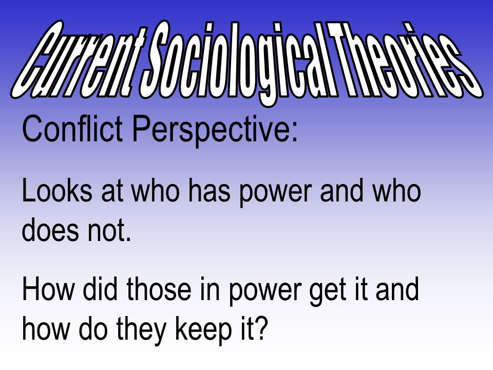 Conflict Perspective: Society is divided between haves and have-nots Conflict leads to social change