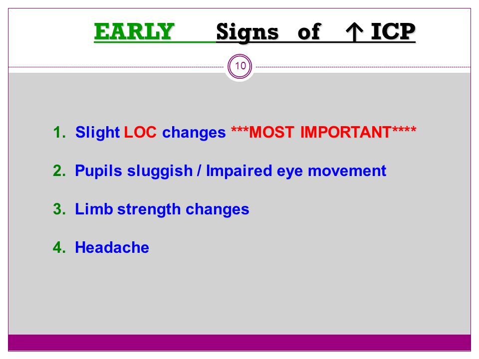 EARLY Signs of ICP EARLY Signs of ICP 10 ***MOST IMPORTANT**** 1. Slight LOC changes ***MOST IMPORTANT**** 2. Pupils sluggish / Impaired eye movement
