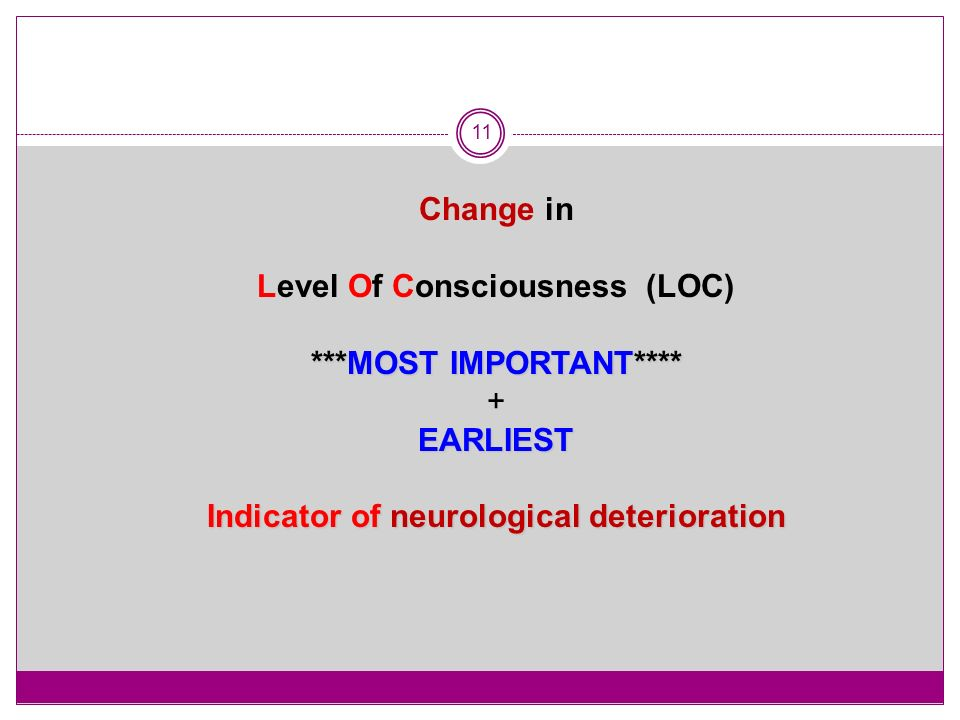 11 Change in Level Of Consciousness (LOC) ***MOST IMPORTANT**** +EARLIEST Indicator of neurological deterioration