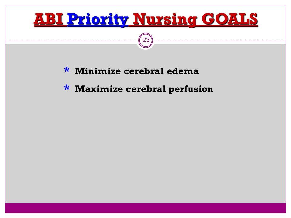 ABI Priority Nursing GOALS 23 * Minimize cerebral edema * Maximize cerebral perfusion