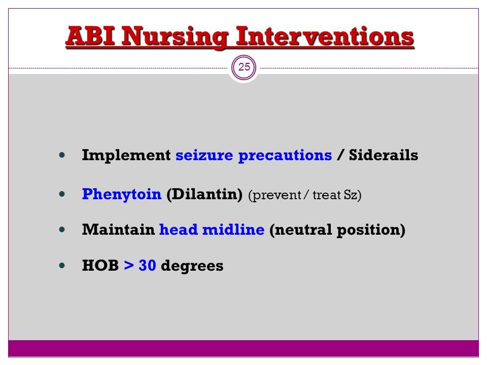 ABI Nursing Interventions 25 Implement seizure precautions / Siderails Phenytoin (Dilantin) (prevent / treat Sz) Maintain head midline (neutral positi