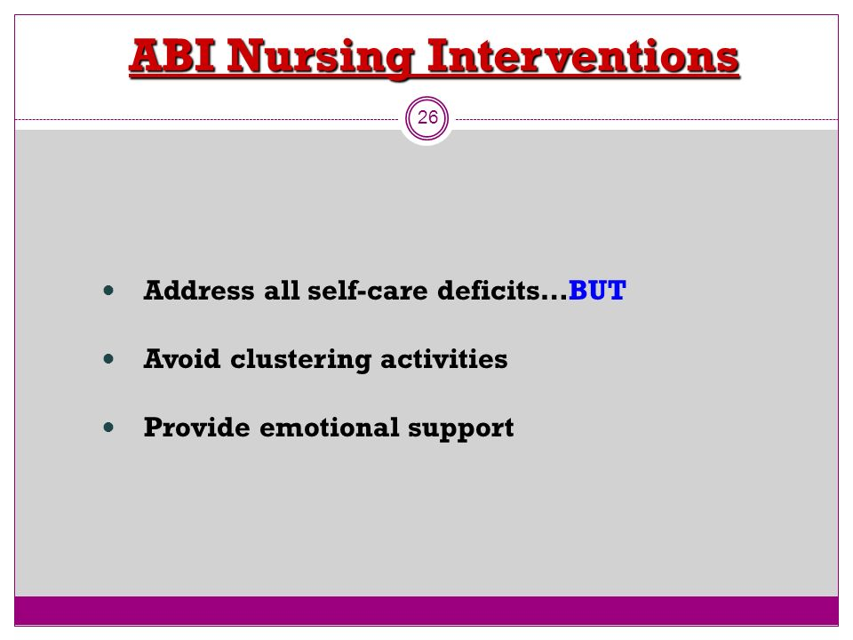 ABI Nursing Interventions 26 Address all self-care deficits…BUT Avoid clustering activities Provide emotional support