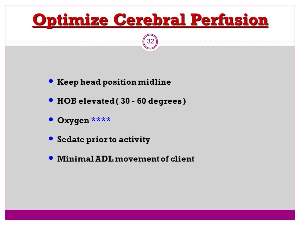 Optimize Cerebral Perfusion 32 Keep head position midline HOB elevated ( 30 - 60 degrees ) Oxygen **** Sedate prior to activity Minimal ADL movement o