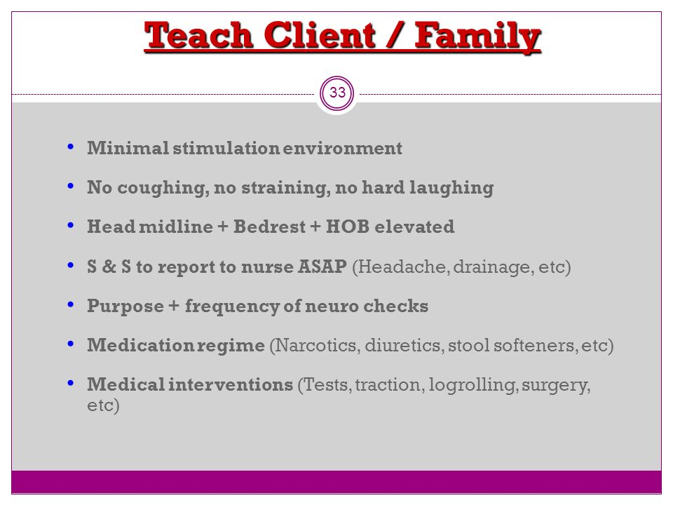 Teach Client / Family 33 Minimal stimulation environment No coughing, no straining, no hard laughing Head midline + Bedrest + HOB elevated S & S to re