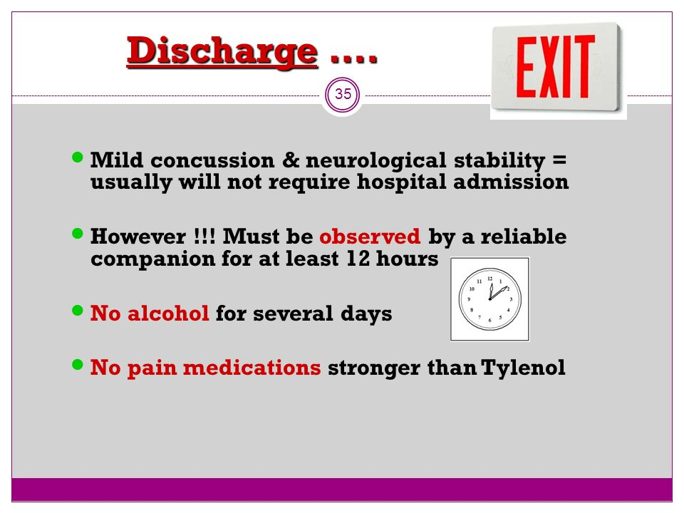 Discharge …. Discharge …. 35 Mild concussion & neurological stability = usually will not require hospital admission However !!! Must be observed by a