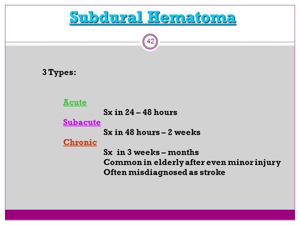 Subdural Hematoma 42 3 Types:Acute Sx in 24 – 48 hoursSubacute Sx in 48 hours – 2 weeksChronic Sx in 3 weeks – months Common in elderly after even min
