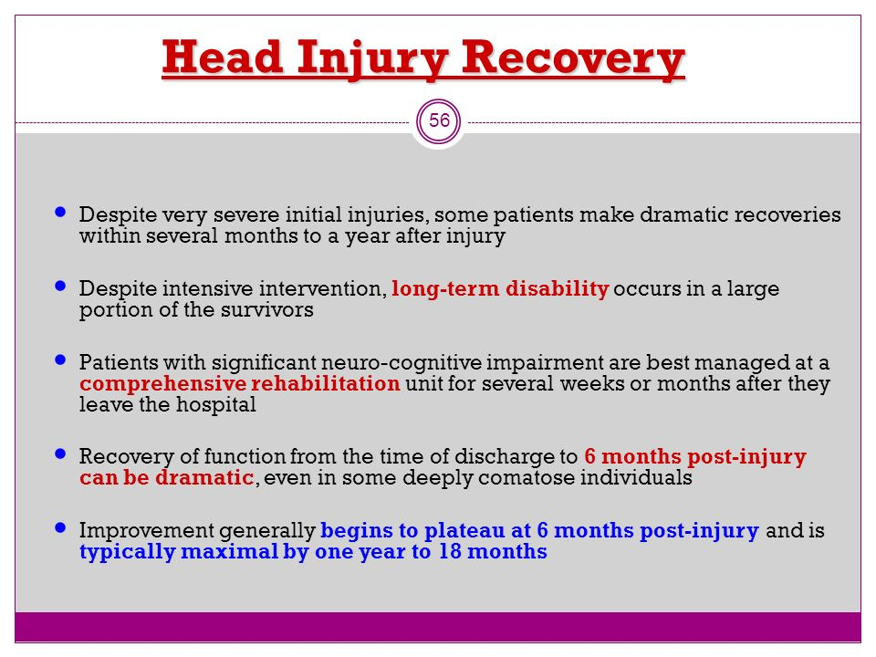 Head Injury Recovery 56 Despite very severe initial injuries, some patients make dramatic recoveries within several months to a year after injury Desp