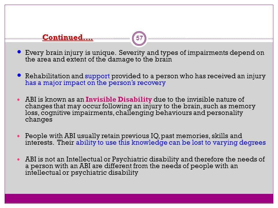 Continued…. 57 Every brain injury is unique. Severity and types of impairments depend on the area and extent of the damage to the brain Rehabilitation