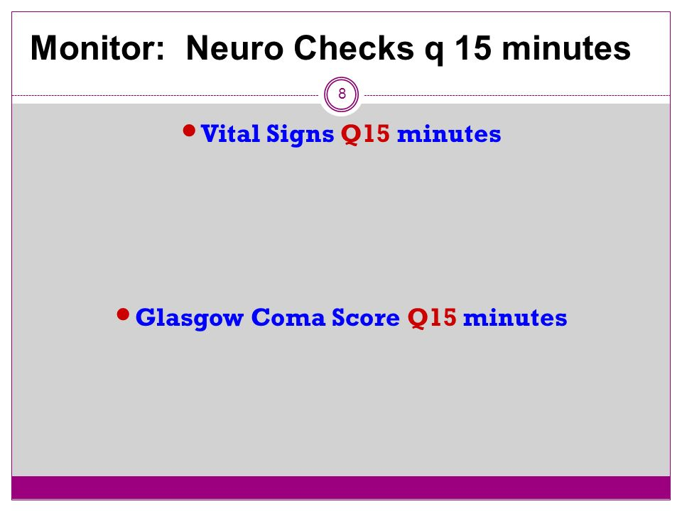 8 Vital Signs Q15 minutes Glasgow Coma Score Q15 minutes Monitor: Neuro Checks q 15 minutes
