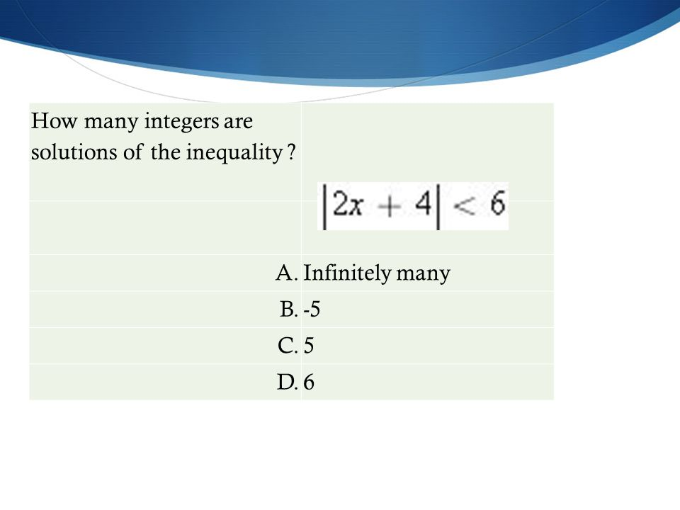 How many integers are solutions of the inequality ? A.Infinitely many B.-5 C.5 D.6