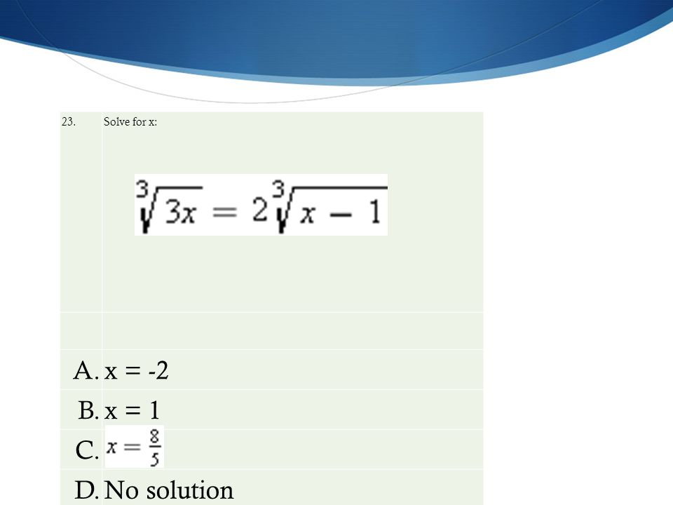 23. Solve for x: A.x = -2 B.x = 1 C. D.No solution
