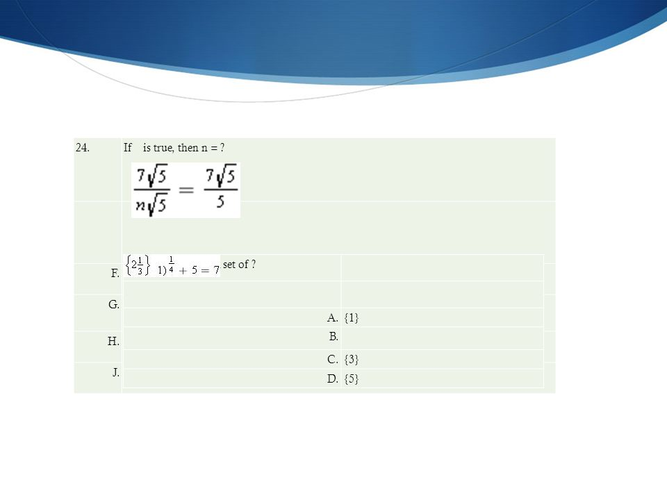 24. If is true, then n = ? F.1 G. H.5 J.35 What is the solution set of ? A.{1} B. C.{3} D.{5}