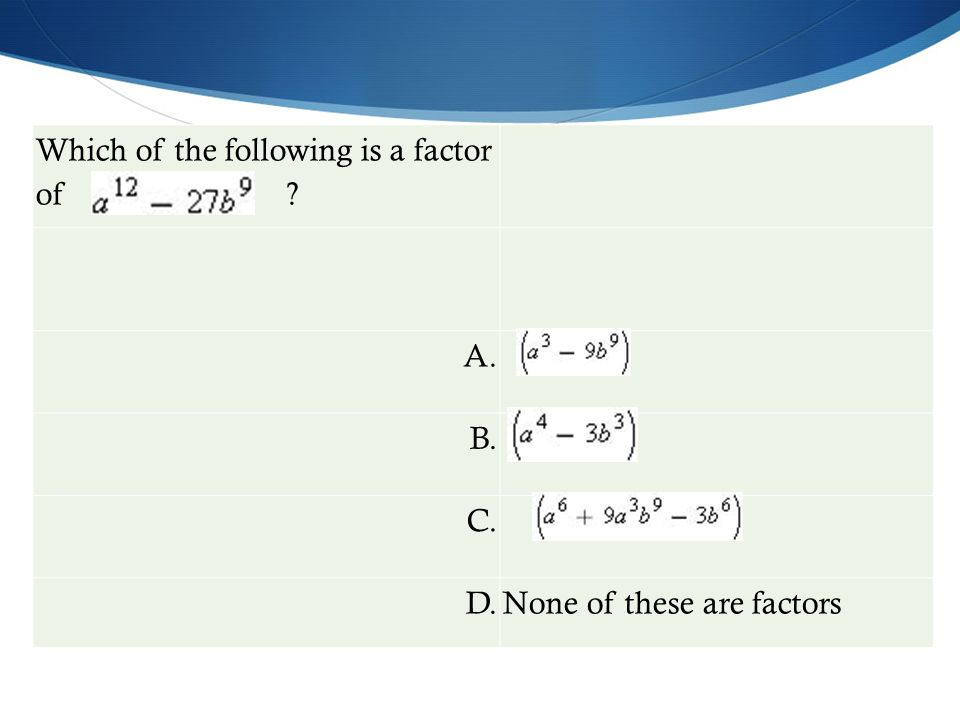 Which of the following is a factor of ? A. B. C. D.None of these are factors