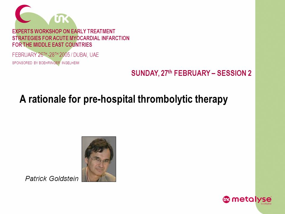 EXPERTS WORKSHOP ON EARLY TREATMENT STRATEGIES FOR ACUTE MYOCARDIAL INFARCTION FOR THE MIDDLE EAST COUNTRIES FEBRUARY 26 TH -28 TH 2005 / DUBAI, UAE SPONSORED BY BOEHRINGER INGELHEIM SUNDAY, 27 th FEBRUARY – SESSION 2 A rationale for pre-hospital thrombolytic therapy Patrick Goldstein