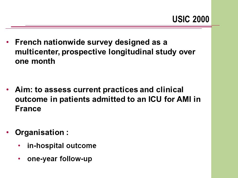 USIC 2000 French nationwide survey designed as a multicenter, prospective longitudinal study over one month Aim: to assess current practices and clinical outcome in patients admitted to an ICU for AMI in France Organisation : in-hospital outcome one-year follow-up