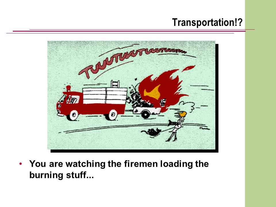 Transportation!? You are watching the firemen loading the burning stuff...