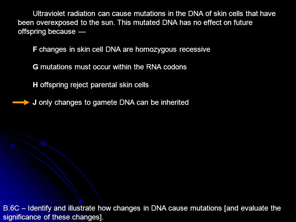 B.6C – Identify and illustrate how changes in DNA cause mutations [and evaluate the significance of these changes]. Ultraviolet radiation can cause mu