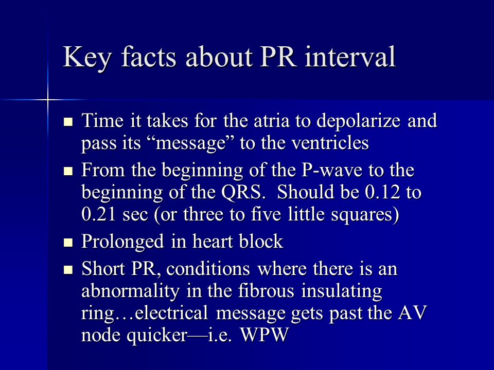 Key facts about PR interval Time it takes for the atria to depolarize and pass its message to the ventricles Time it takes for the atria to depolarize