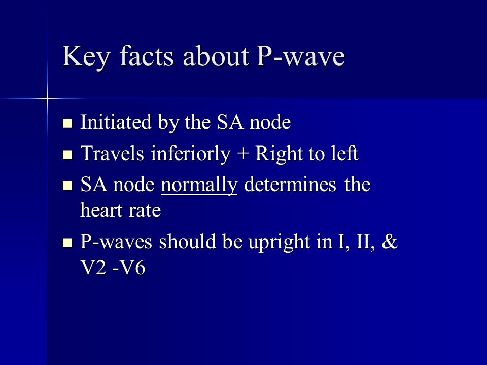 Key facts about P-wave Initiated by the SA node Initiated by the SA node Travels inferiorly + Right to left Travels inferiorly + Right to left SA node