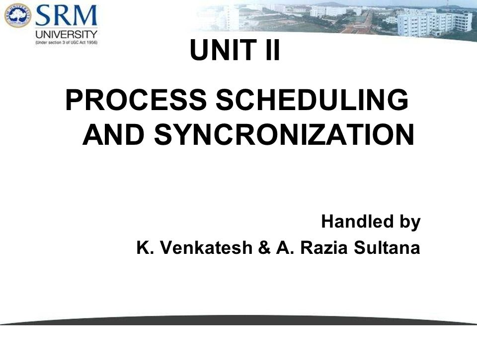 UNIT II PROCESS SCHEDULING AND SYNCRONIZATION Handled by K. Venkatesh & A. Razia Sultana