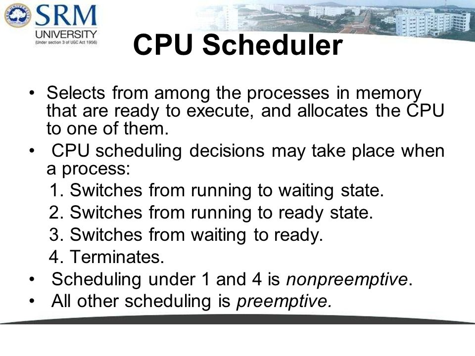 CPU Scheduler Selects from among the processes in memory that are ready to execute, and allocates the CPU to one of them. CPU scheduling decisions may