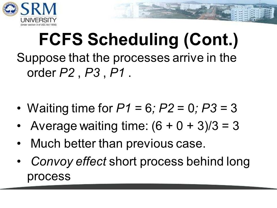 FCFS Scheduling (Cont.) Suppose that the processes arrive in the order P2, P3, P1. Waiting time for P1 = 6; P2 = 0; P3 = 3 Average waiting time: (6 +