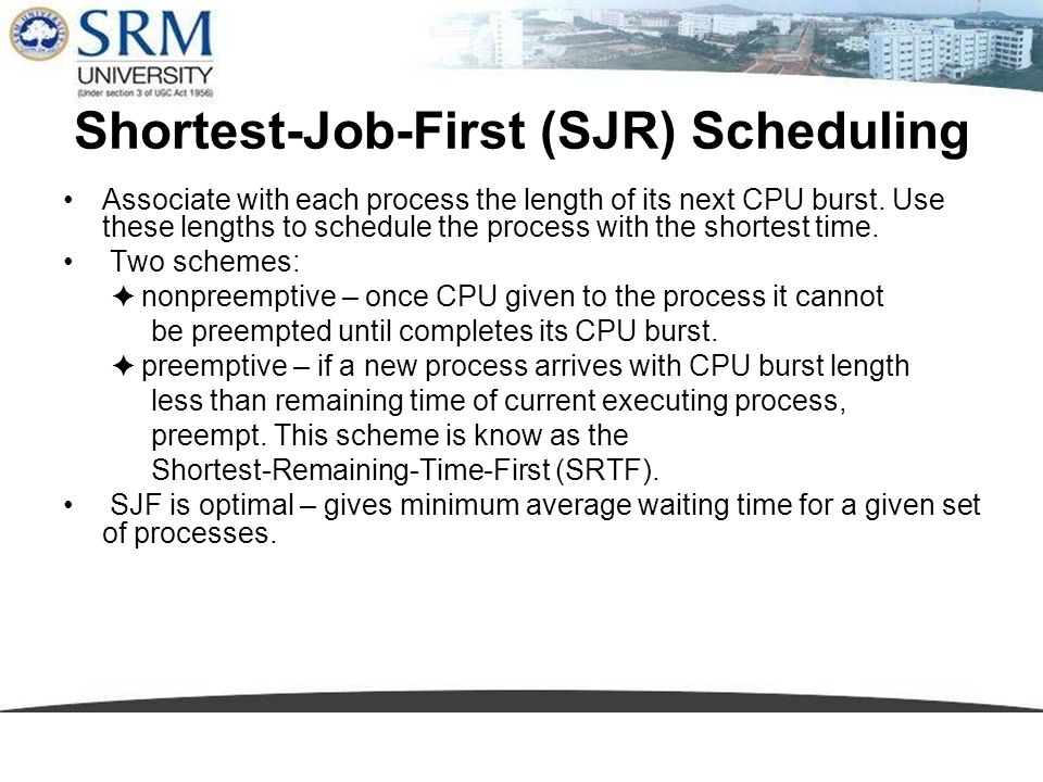 Shortest-Job-First (SJR) Scheduling Associate with each process the length of its next CPU burst. Use these lengths to schedule the process with the s