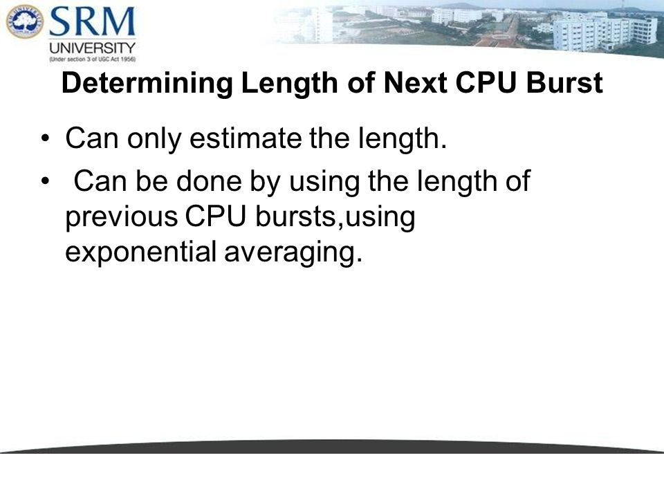 Determining Length of Next CPU Burst Can only estimate the length. Can be done by using the length of previous CPU bursts,using exponential averaging.