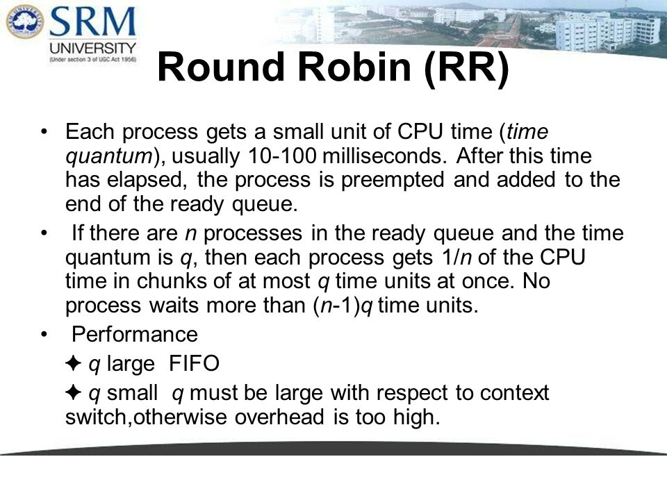 Round Robin (RR) Each process gets a small unit of CPU time (time quantum), usually 10-100 milliseconds. After this time has elapsed, the process is p