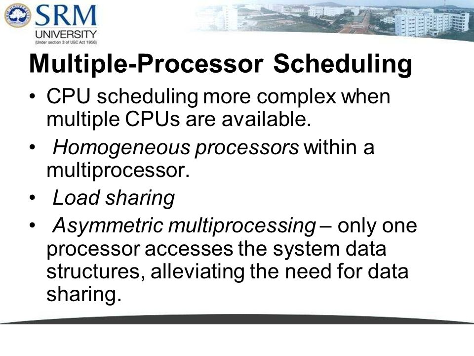 Multiple-Processor Scheduling CPU scheduling more complex when multiple CPUs are available. Homogeneous processors within a multiprocessor. Load shari