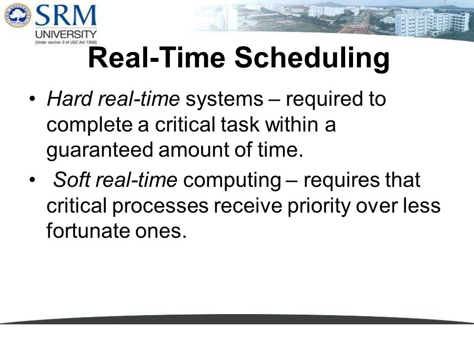 Real-Time Scheduling Hard real-time systems – required to complete a critical task within a guaranteed amount of time. Soft real-time computing – requ