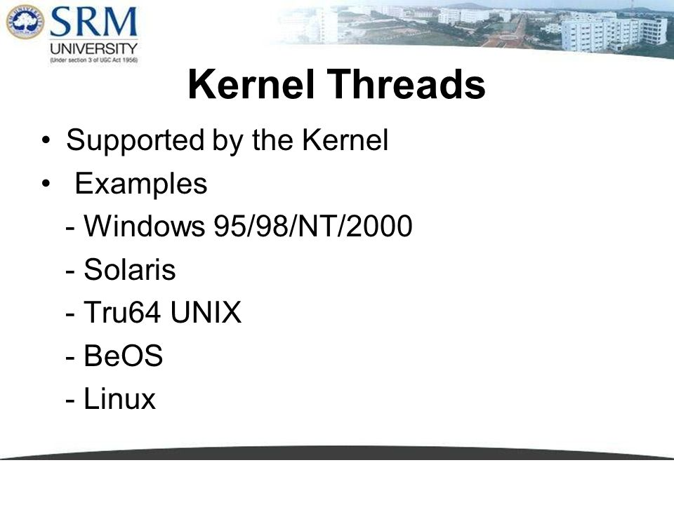 Kernel Threads Supported by the Kernel Examples - Windows 95/98/NT/2000 - Solaris - Tru64 UNIX - BeOS - Linux