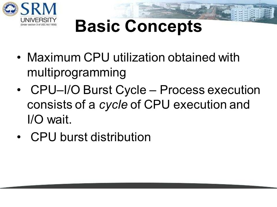 Basic Concepts Maximum CPU utilization obtained with multiprogramming CPU–I/O Burst Cycle – Process execution consists of a cycle of CPU execution and