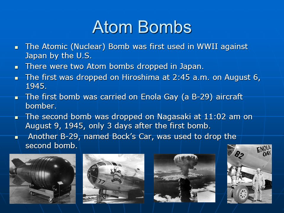 Atom Bombs The Atomic (Nuclear) Bomb was first used in WWII against Japan by the U.S.