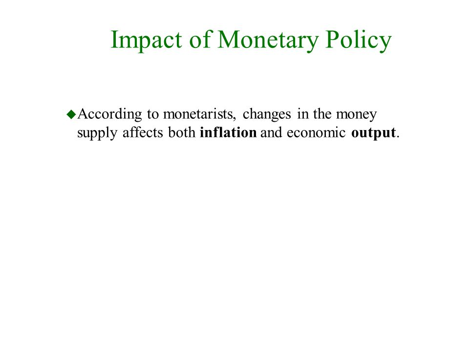 Impact of Monetary Policy u According to monetarists, changes in the money supply affects both inflation and economic output.